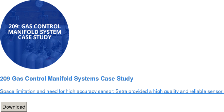 209 Gas Control Manifold Systems Case Study   Space limitation and need for high accuracy sensor; Setra provided a high  quality and reliable sensor.   Download