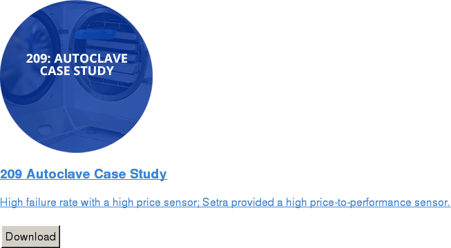 209 Autoclave Case Study   High failure rate with a high price sensor; Setra provided a high  price-to-performance sensor.   Download