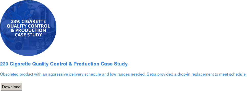 239 Cigarette Quality Control & Production Case Study   Obsoleted product with an aggressive delivery schedule and low ranges needed,  Setra provided a drop-in replacement to meet schedule.   Download