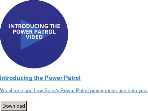 Introducing the Power Patrol   Watch and see how Setra's Power Patrol power meter can help you.   Download