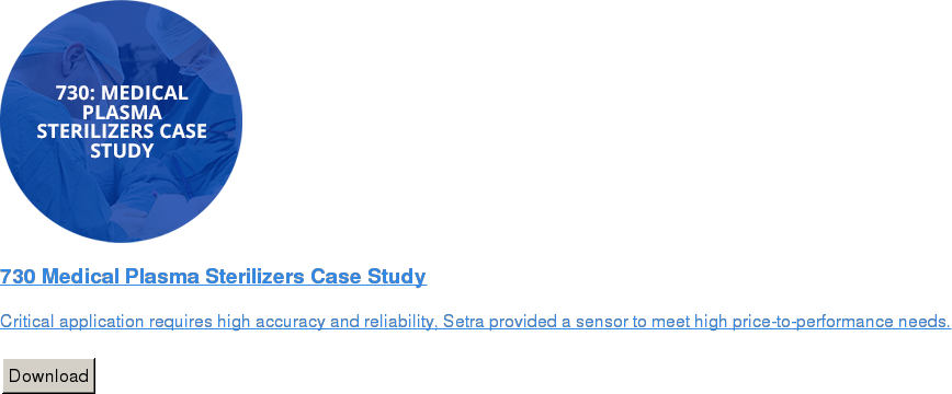 730 Medical Plasma Sterilizers Case Study   Critical application requires high accuracy and reliability, Setra provided a  sensor to meet high price-to-performance needs.   Download