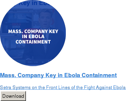Mass. Company Key in Ebola Containment  Setra Systems on the Front Lines of the Fight Against Ebola Download