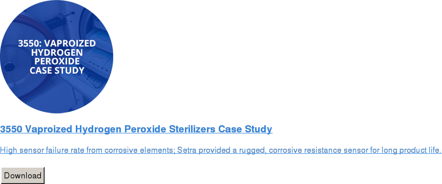 3550 Vaproized Hydrogen Peroxide Sterilizers Case Study   High sensor failure rate from corrosive elements; Setra provided a rugged,  corrosive resistance sensor for long product life.   Download