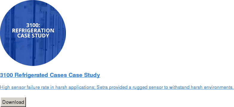 3100 Refrigerated Cases Case Study   High sensor failure rate in harsh applications; Setra provided a rugged sensor  to withstand harsh environments.   Download